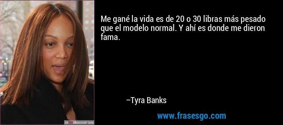 Me gané la vida es de 20 o 30 libras más pesado que el modelo normal. Y ahí es donde me dieron fama. – Tyra Banks