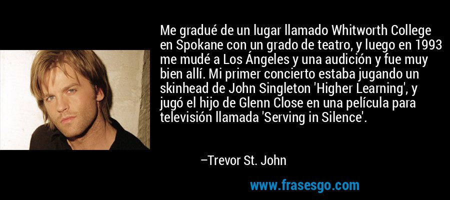 Me gradué de un lugar llamado Whitworth College en Spokane con un grado de teatro, y luego en 1993 me mudé a Los Ángeles y una audición y fue muy bien allí. Mi primer concierto estaba jugando un skinhead de John Singleton 'Higher Learning', y jugó el hijo de Glenn Close en una película para televisión llamada 'Serving in Silence'. – Trevor St. John