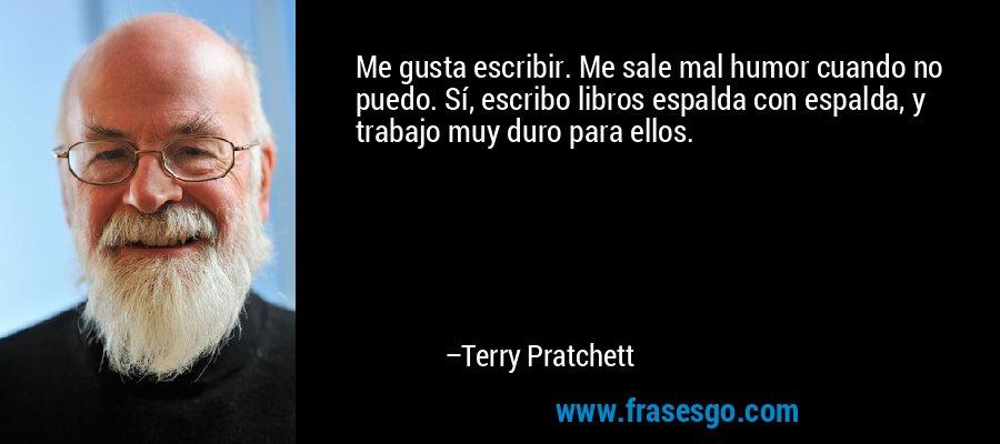 Me gusta escribir. Me sale mal humor cuando no puedo. Sí, escribo libros espalda con espalda, y trabajo muy duro para ellos. – Terry Pratchett