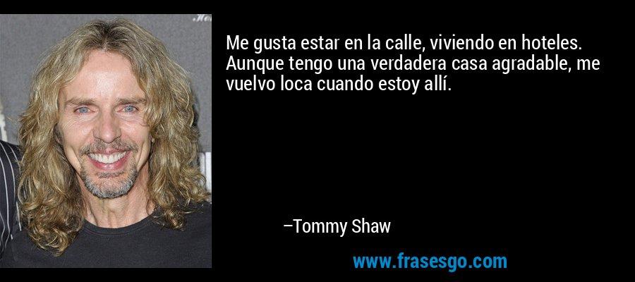 Me gusta estar en la calle, viviendo en hoteles. Aunque tengo una verdadera casa agradable, me vuelvo loca cuando estoy allí. – Tommy Shaw