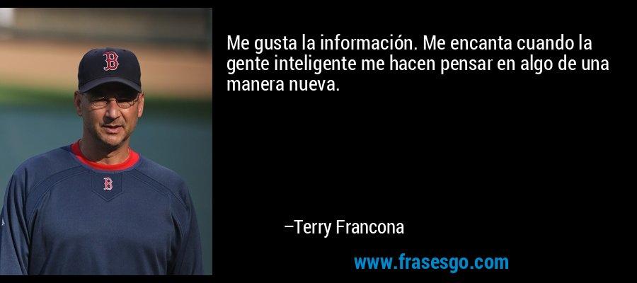 Me gusta la información. Me encanta cuando la gente inteligente me hacen pensar en algo de una manera nueva. – Terry Francona