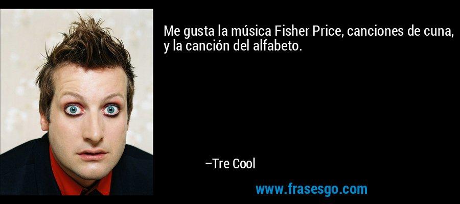 Me gusta la música Fisher Price, canciones de cuna, y la canción del alfabeto. – Tre Cool