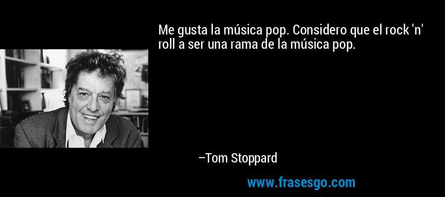 Me gusta la música pop. Considero que el rock 'n' roll a ser una rama de la música pop. – Tom Stoppard