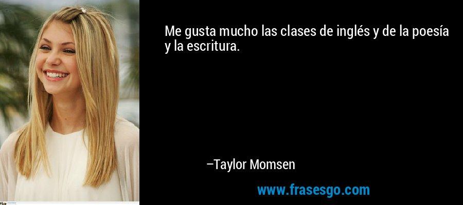 Me gusta mucho las clases de inglés y de la poesía y la escritura. – Taylor Momsen
