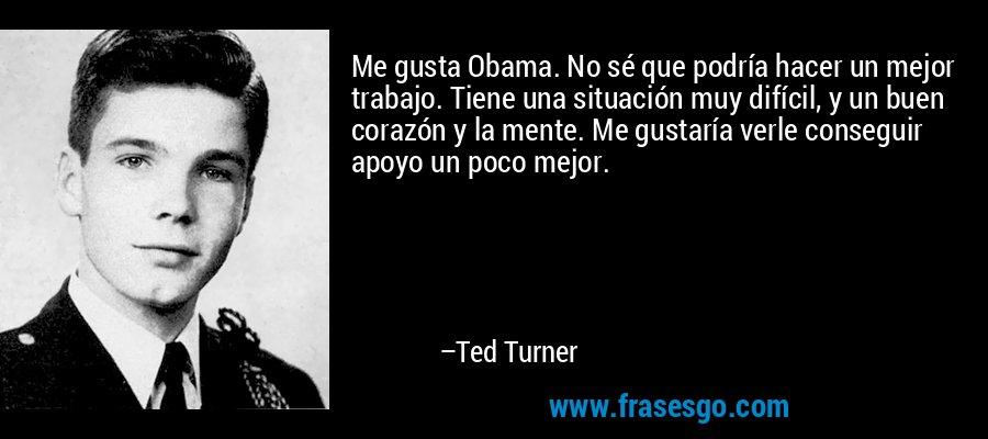 Me gusta Obama. No sé que podría hacer un mejor trabajo. Tiene una situación muy difícil, y un buen corazón y la mente. Me gustaría verle conseguir apoyo un poco mejor. – Ted Turner