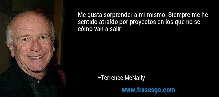 Me gusta sorprender a mí mismo. Siempre me he sentido atraído por proyectos en los que no sé cómo van a salir. – Terrence McNally