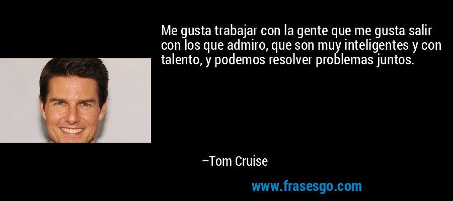 Me gusta trabajar con la gente que me gusta salir con los que admiro, que son muy inteligentes y con talento, y podemos resolver problemas juntos. – Tom Cruise