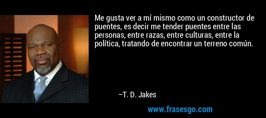 Me gusta ver a mí mismo como un constructor de puentes, es decir me tender puentes entre las personas, entre razas, entre culturas, entre la política, tratando de encontrar un terreno común. – T. D. Jakes