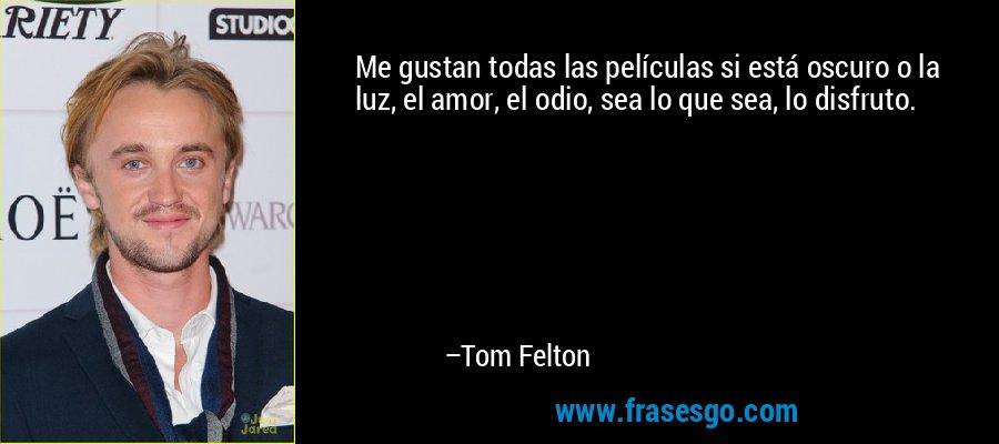 Me gustan todas las películas si está oscuro o la luz, el amor, el odio, sea lo que sea, lo disfruto. – Tom Felton