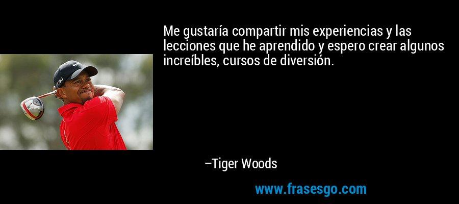 Me gustaría compartir mis experiencias y las lecciones que he aprendido y espero crear algunos increíbles, cursos de diversión. – Tiger Woods