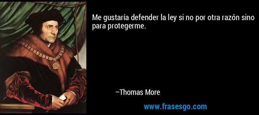 Me gustaría defender la ley si no por otra razón sino para protegerme. – Thomas More