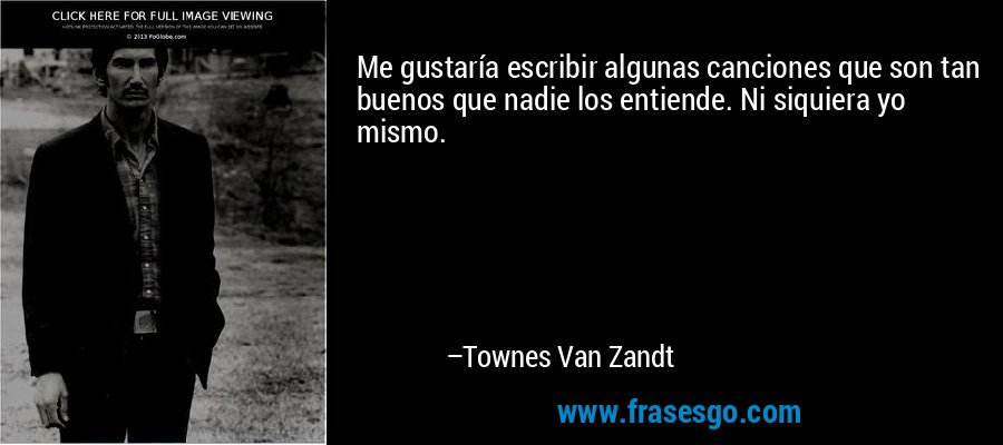 Me gustaría escribir algunas canciones que son tan buenos que nadie los entiende. Ni siquiera yo mismo. – Townes Van Zandt