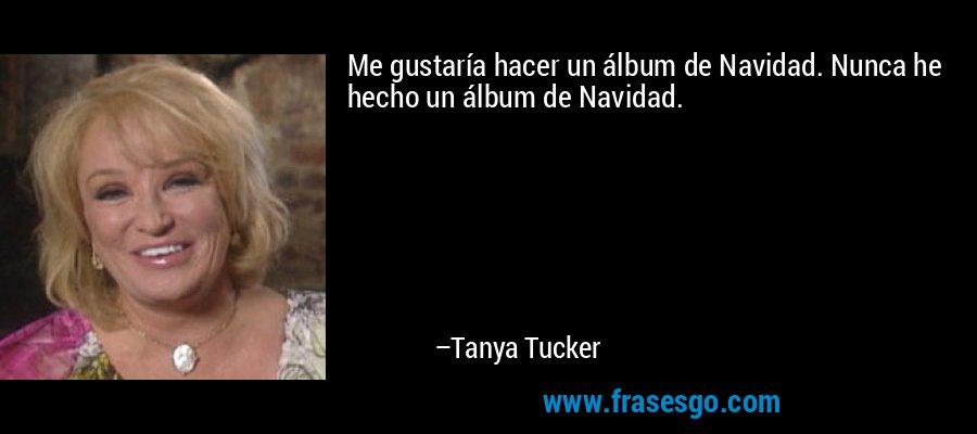Me gustaría hacer un álbum de Navidad. Nunca he hecho un álbum de Navidad. – Tanya Tucker