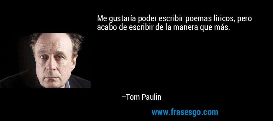 Me gustaría poder escribir poemas líricos, pero acabo de escribir de la manera que más. – Tom Paulin