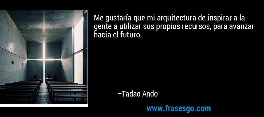 Me gustaría que mi arquitectura de inspirar a la gente a utilizar sus propios recursos, para avanzar hacia el futuro. – Tadao Ando