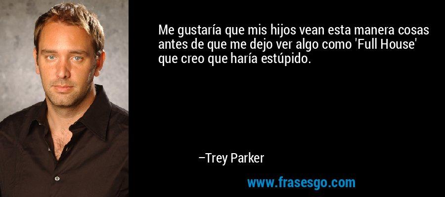 Me gustaría que mis hijos vean esta manera cosas antes de que me dejo ver algo como 'Full House' que creo que haría estúpido. – Trey Parker