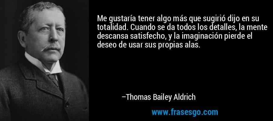 Me gustaría tener algo más que sugirió dijo en su totalidad. Cuando se da todos los detalles, la mente descansa satisfecho, y la imaginación pierde el deseo de usar sus propias alas. – Thomas Bailey Aldrich