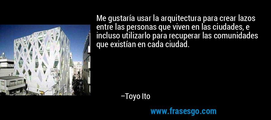 Me gustaría usar la arquitectura para crear lazos entre las personas que viven en las ciudades, e incluso utilizarlo para recuperar las comunidades que existían en cada ciudad. – Toyo Ito