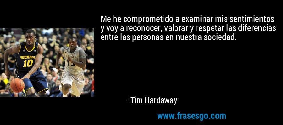 Me he comprometido a examinar mis sentimientos y voy a reconocer, valorar y respetar las diferencias entre las personas en nuestra sociedad. – Tim Hardaway