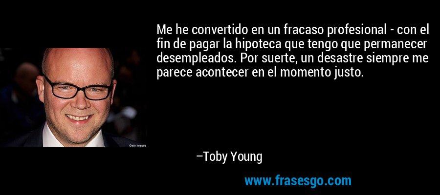 Me he convertido en un fracaso profesional - con el fin de pagar la hipoteca que tengo que permanecer desempleados. Por suerte, un desastre siempre me parece acontecer en el momento justo. – Toby Young