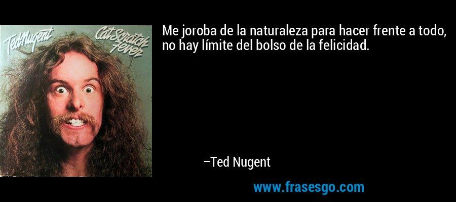 Me joroba de la naturaleza para hacer frente a todo, no hay límite del bolso de la felicidad. – Ted Nugent