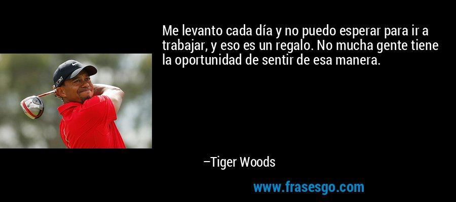 Me levanto cada día y no puedo esperar para ir a trabajar, y eso es un regalo. No mucha gente tiene la oportunidad de sentir de esa manera. – Tiger Woods