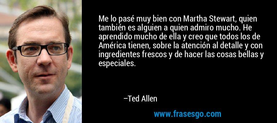 Me lo pasé muy bien con Martha Stewart, quien también es alguien a quien admiro mucho. He aprendido mucho de ella y creo que todos los de América tienen, sobre la atención al detalle y con ingredientes frescos y de hacer las cosas bellas y especiales. – Ted Allen
