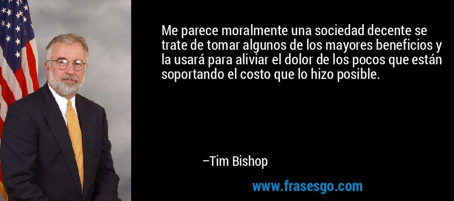 Me parece moralmente una sociedad decente se trate de tomar algunos de los mayores beneficios y la usará para aliviar el dolor de los pocos que están soportando el costo que lo hizo posible. – Tim Bishop