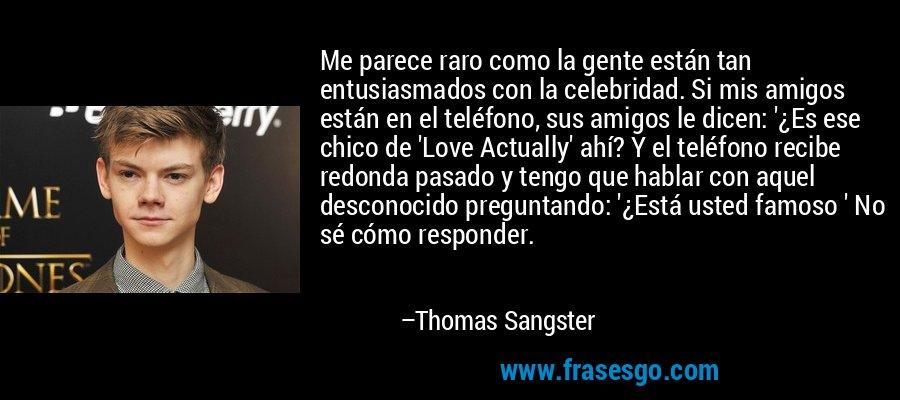 Me parece raro como la gente están tan entusiasmados con la celebridad. Si mis amigos están en el teléfono, sus amigos le dicen: '¿Es ese chico de 'Love Actually' ahí? Y el teléfono recibe redonda pasado y tengo que hablar con aquel desconocido preguntando: '¿Está usted famoso ' No sé cómo responder. – Thomas Sangster