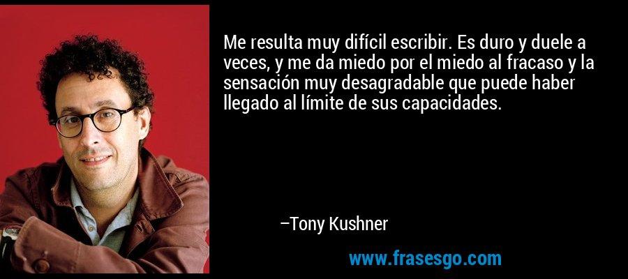 Me resulta muy difícil escribir. Es duro y duele a veces, y me da miedo por el miedo al fracaso y la sensación muy desagradable que puede haber llegado al límite de sus capacidades. – Tony Kushner