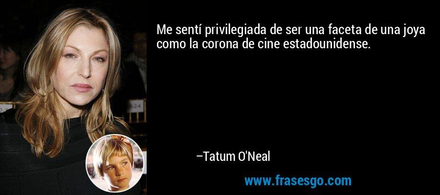 Me sentí privilegiada de ser una faceta de una joya como la corona de cine estadounidense. – Tatum O'Neal