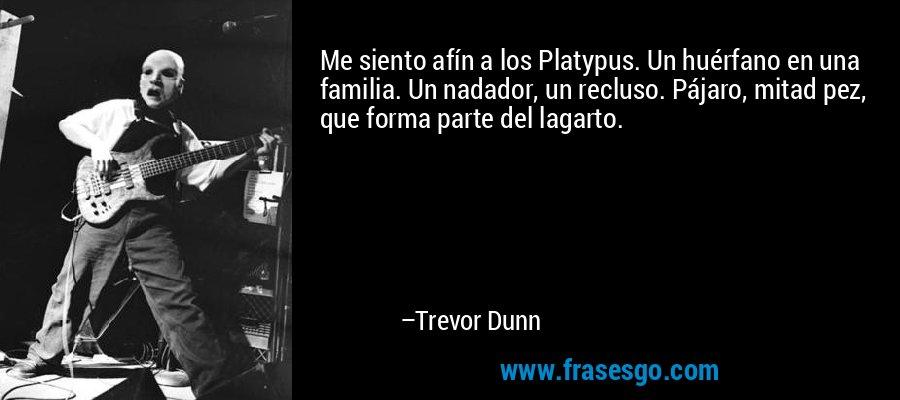 Me siento afín a los Platypus. Un huérfano en una familia. Un nadador, un recluso. Pájaro, mitad pez, que forma parte del lagarto. – Trevor Dunn
