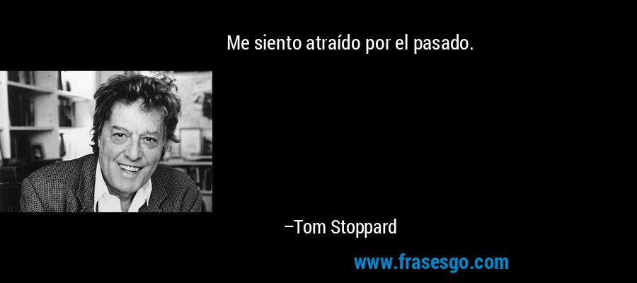 Me siento atraído por el pasado. – Tom Stoppard
