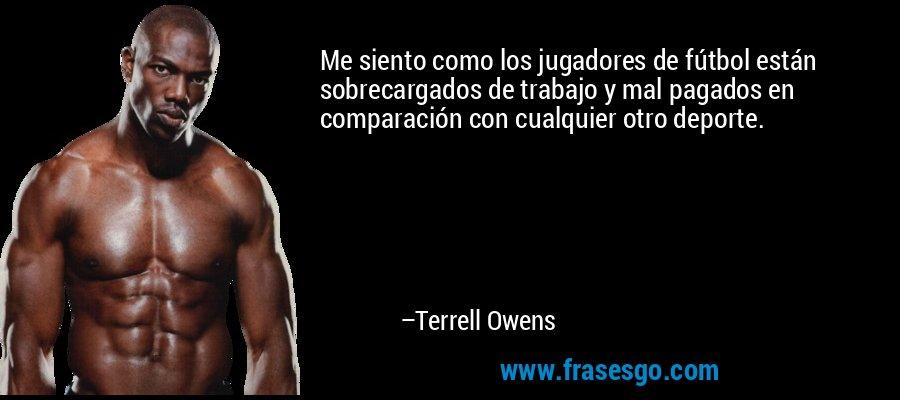 Me siento como los jugadores de fútbol están sobrecargados de trabajo y mal pagados en comparación con cualquier otro deporte. – Terrell Owens