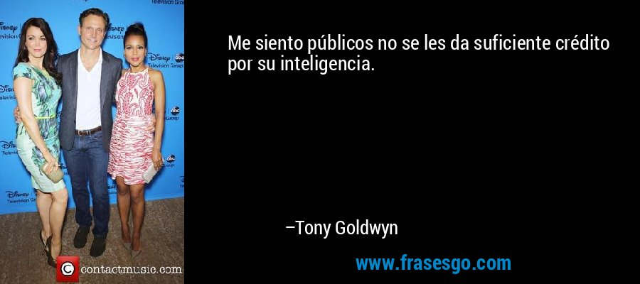 Me siento públicos no se les da suficiente crédito por su inteligencia. – Tony Goldwyn