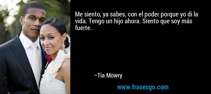 Me siento, ya sabes, con el poder porque yo di la vida. Tengo un hijo ahora. Siento que soy más fuerte. – Tia Mowry