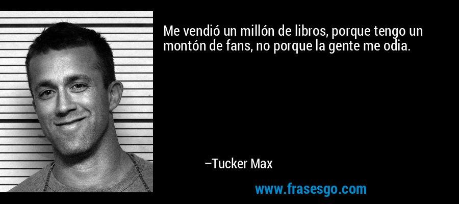 Me vendió un millón de libros, porque tengo un montón de fans, no porque la gente me odia. – Tucker Max