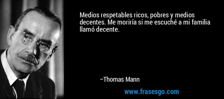 Medios respetables ricos, pobres y medios decentes. Me moriría si me escuché a mi familia llamó decente. – Thomas Mann