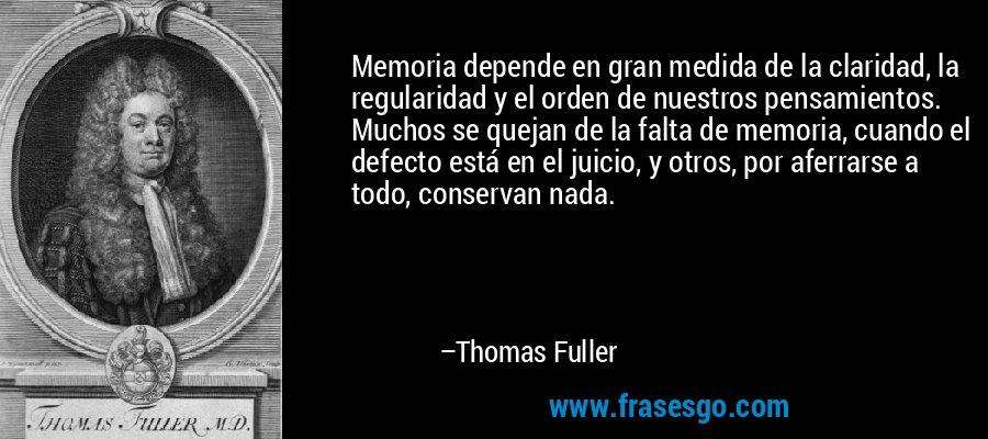 Memoria depende en gran medida de la claridad, la regularidad y el orden de nuestros pensamientos. Muchos se quejan de la falta de memoria, cuando el defecto está en el juicio, y otros, por aferrarse a todo, conservan nada. – Thomas Fuller