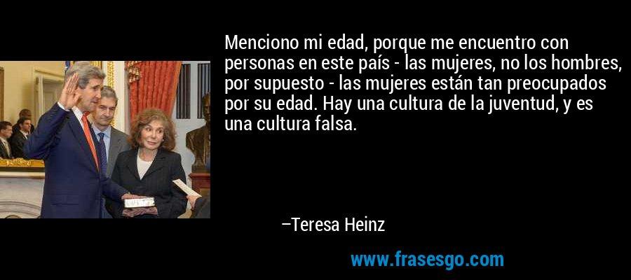 Menciono mi edad, porque me encuentro con personas en este país - las mujeres, no los hombres, por supuesto - las mujeres están tan preocupados por su edad. Hay una cultura de la juventud, y es una cultura falsa. – Teresa Heinz