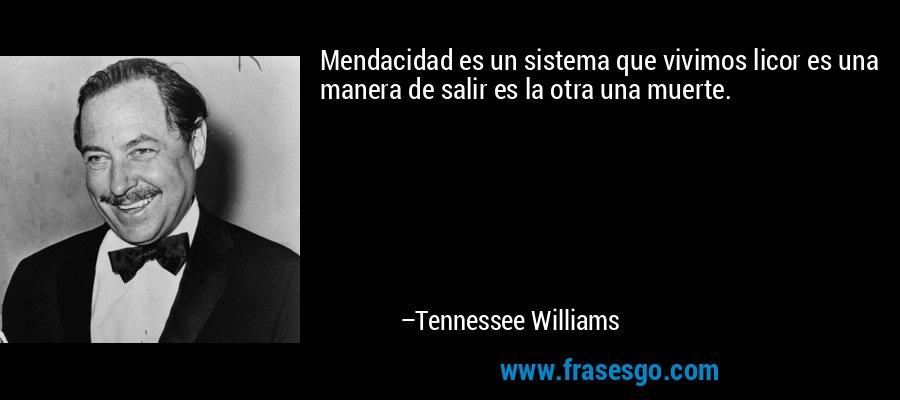 Mendacidad es un sistema que vivimos licor es una manera de salir es la otra una muerte. – Tennessee Williams