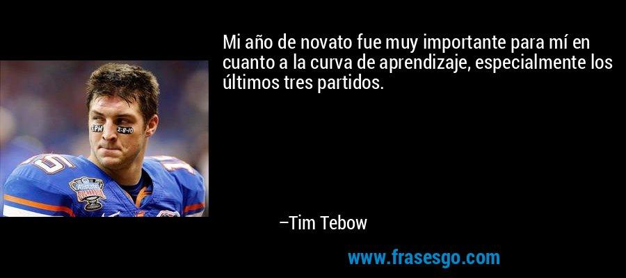 Mi año de novato fue muy importante para mí en cuanto a la curva de aprendizaje, especialmente los últimos tres partidos. – Tim Tebow