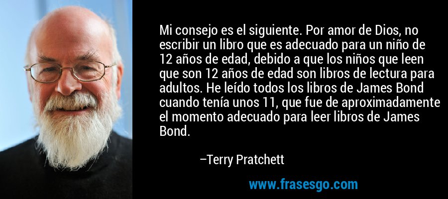 Mi consejo es el siguiente. Por amor de Dios, no escribir un libro que es adecuado para un niño de 12 años de edad, debido a que los niños que leen que son 12 años de edad son libros de lectura para adultos. He leído todos los libros de James Bond cuando tenía unos 11, que fue de aproximadamente el momento adecuado para leer libros de James Bond. – Terry Pratchett