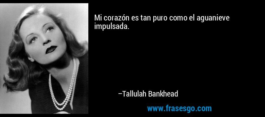 Mi corazón es tan puro como el aguanieve impulsada. – Tallulah Bankhead