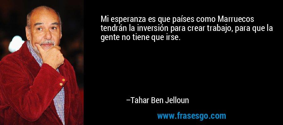 Mi esperanza es que países como Marruecos tendrán la inversión para crear trabajo, para que la gente no tiene que irse. – Tahar Ben Jelloun