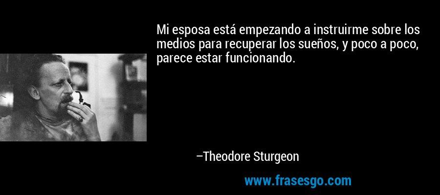 Mi esposa está empezando a instruirme sobre los medios para recuperar los sueños, y poco a poco, parece estar funcionando. – Theodore Sturgeon