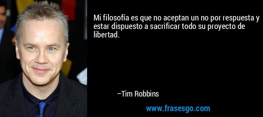 Mi filosofía es que no aceptan un no por respuesta y estar dispuesto a sacrificar todo su proyecto de libertad. – Tim Robbins