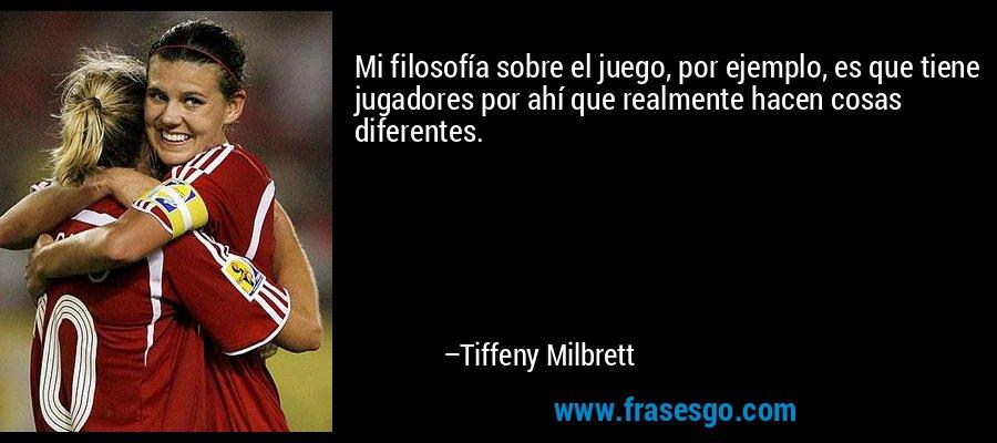 Mi filosofía sobre el juego, por ejemplo, es que tiene jugadores por ahí que realmente hacen cosas diferentes. – Tiffeny Milbrett