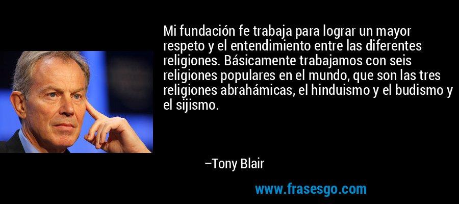 Mi fundación fe trabaja para lograr un mayor respeto y el entendimiento entre las diferentes religiones. Básicamente trabajamos con seis religiones populares en el mundo, que son las tres religiones abrahámicas, el hinduismo y el budismo y el sijismo. – Tony Blair