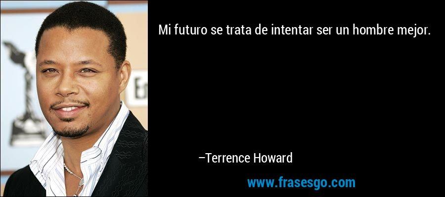 Mi futuro se trata de intentar ser un hombre mejor. – Terrence Howard